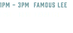 1PM - 3PM FAMOUS LEE 3PM - 6PM CATALIST