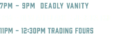 7PM - 9PM DEADLY VANITY 9PM - 11PM ALI BLACK & JESSICA CHO 11PM - 12:30PM TRADING FOURS